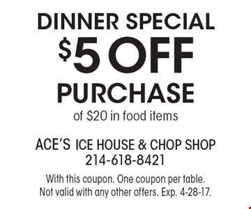 Dinner Special. $5 off purchase of $20 in food items. With this coupon. One coupon per table. Not valid with any other offers. Exp. 4-28-17.