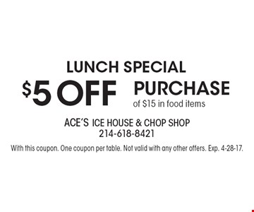 Lunch Special. $5 off purchase of $15 in food items. With this coupon. One coupon per table. Not valid with any other offers. Exp. 4-28-17.