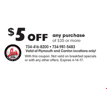 $5 Off any purchase of $35 or more. With this coupon. Not valid on breakfast specials or with any other offers. Expires 4-14-17.
