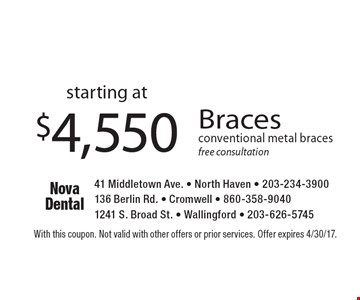 starting at $4,550 Braces conventional metal braces. Free consultation. With this coupon. Not valid with other offers or prior services. Offer expires 4/30/17.