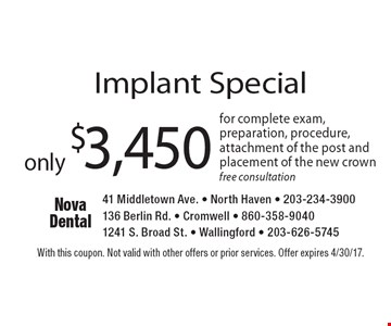 Implant Special only $3,450 for complete exam, preparation, procedure, attachment of the post and placement of the new crown. Free consultation. With this coupon. Not valid with other offers or prior services. Offer expires 4/30/17.