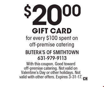 $20 Gift Card for every $100 spent on off-premise catering. With this coupon. Good toward off-premise catering. Not valid on Valentine's Day or other holidays. Not valid with other offers. Expires 3-31-17.