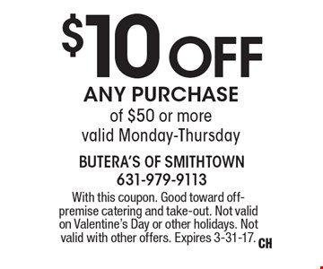 $10 Off any purchase of $50 or more, valid Monday-Thursday. With this coupon. Good toward off- premise catering and take-out. Not valid on Valentine's Day or other holidays. Not valid with other offers. Expires 3-31-17.