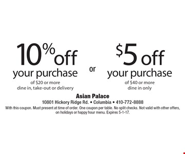 10% off your purchase of $20 or more (dine in, take-out or delivery) OR $5 off your purchase of $40 or more (dine in only). With this coupon. Must present at time of order. One coupon per table. No split checks. Not valid with other offers, on holidays or happy hour menu. Expires 5-1-17.