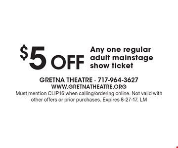 $5 OFF Any one regular adult mainstage show ticket. Must mention CLIP16 when calling/ordering online. Not valid with other offers or prior purchases. Expires 8-27-17. LM