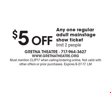 $5 OFF Any one regular adult mainstage show ticket, limit 2 people. Must mention CLIP17 when calling/ordering online. Not valid with other offers or prior purchases. Expires 8-27-17. LM