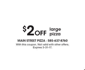 $2 Off large pizza. With this coupon. Not valid with other offers. Expires 3-31-17.