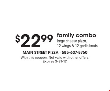 $22.99 family combo. Large cheese pizza, 12 wings & 12 garlic knots. With this coupon. Not valid with other offers. Expires 3-31-17.