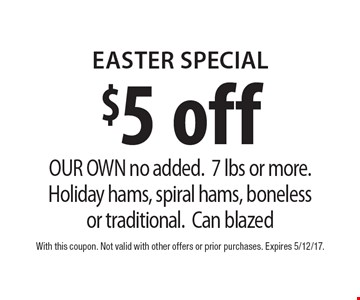 $5 off easter Special OUR OWN no added.7 lbs or more. Holiday hams, spiral hams, bonelessor traditional.Can blazed. With this coupon. Not valid with other offers or prior purchases. Expires 5/12/17.