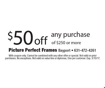 $50 off any purchase of $250 or more. With coupon only. Cannot be combined with any other offer or special. Not valid on prior purchases. No exceptions. Not valid on value line or diplomas. One per customer. Exp. 3/10/17.
