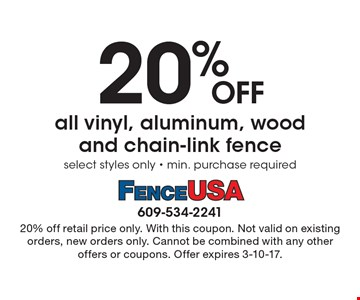 20% OFF all vinyl, aluminum, wood and chain-link fence, select styles only - min. purchase required. 20% off retail price only. With this coupon. Not valid on existing orders, new orders only. Cannot be combined with any other offers or coupons. Offer expires 3-10-17.