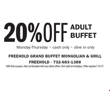 20% OFF Adult Buffet Monday-Thursday - cash only - dine in only. With this coupon. Not combinable with any other offers. Not valid on holidays. Offer expires 7-14-17.