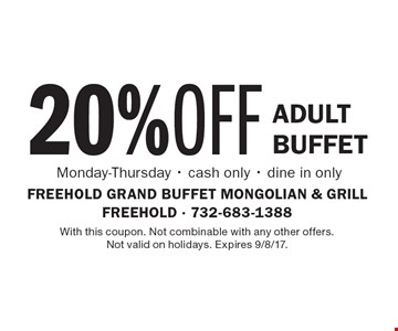20% OFF Adult Buffet Monday-Thursday - cash only - dine in only. With this coupon. Not combinable with any other offers. Not valid on holidays. Expires 9/8/17.
