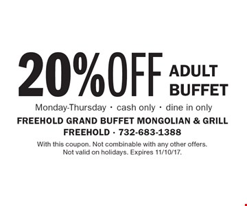 20% OFF Adult Buffet Monday-Thursday - cash only - dine in only. With this coupon. Not combinable with any other offers. Not valid on holidays. Expires 11/10/17.