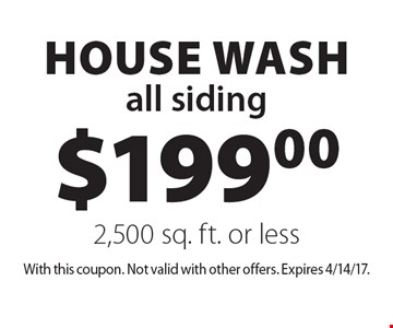 $199.00 house wash,  all siding 2,500 sq. ft. or less. With this coupon. Not valid with other offers. Expires 4/14/17.
