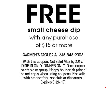 Free small cheese dip with any purchase of $15 or more. With this coupon. Not valid May 5, 2017. DINE IN ONLY. DINNER ONLY. One coupon per table or group. Happy hour drink prices do not apply when using coupons. Not valid with other offers, specials or discounts. Expires 5-26-17.