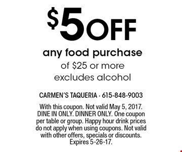 $5 off any food purchase of $25 or more - excludes alcohol. With this coupon. Not valid May 5, 2017. DINE IN ONLY. DINNER ONLY. One coupon per table or group. Happy hour drink prices do not apply when using coupons. Not valid with other offers, specials or discounts. Expires 5-26-17.