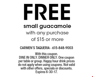 Free small guacamole with any purchase of $15 or more. With this coupon. Dine in only. Dinner only. One coupon per table or group. Happy hour drink prices do not apply when using coupons. Not valid with other offers, specials or discounts. Expires 6-30-17.