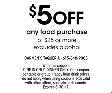 $5 off any food purchase of $25 or more - excludes alcohol. With this coupon. Dine in only. Dinner only. One coupon per table or group. Happy hour drink prices do not apply when using coupons. Not valid with other offers, specials or discounts. Expires 6-30-17.