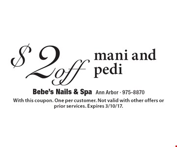 $2 off mani and pedi. With this coupon. One per customer. Not valid with other offers or prior services. Expires 3/10/17.