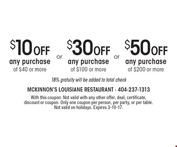 $50 Off any purchase of $200 or more OR $30 Off any purchase of $100 or more OR $10 Off any purchase of $40 or more. 18% gratuity will be added to total check. With this coupon. Not valid with any other offer, deal, certificate, discount or coupon. Only one coupon per person, per party, or per table. Not valid on holidays. Expires 3-10-17.