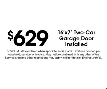 $629 16'x7' Two-Car Garage Door Installed. BE599. Must be ordered when appointment is made. Limit one coupon per household, service, or invoice. May not be combined with any other offers. Service area and other restrictions may apply, call for details. Expires 3/10/17.