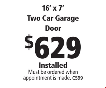 $629 16' x 7' Two Car Garage Door Installed. Must be ordered when appointment is made. C599 . Limit one coupon per household, service, or invoice. May not be combined with any other offers. Service area and other restrictions may apply, call for details. Expires 6/9/17.