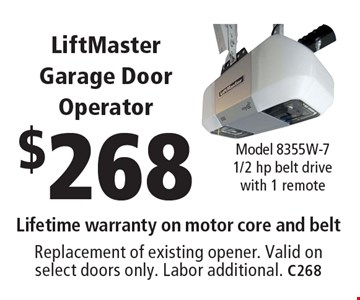 $268 LiftMaster Garage Door Operator. Model 8355W-7 1/2 hp belt drive with 1 remote Lifetime warranty on motor core and belt Replacement of existing opener. Valid on select doors only. Labor additional. C268. Limit one coupon per household, service, or invoice. May not be combined with any other offers. Service area and other restrictions may apply, call for details. Expires 8-11-17.