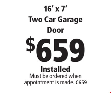 $659 16' x 7' Two Car Garage Door Installed Must be ordered when appointment is made. C659. Limit one coupon per household, service, or invoice. May not be combined with any other offers. Service area and other restrictions may apply, call for details. Expires 10/6/17.