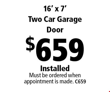 $659 16' x 7' Two Car Garage Door Installed Must be ordered when appointment is made. C659 . Limit one coupon per household, service, or invoice. May not be combined with any other offers. Service area and other restrictions may apply, call for details. Expires 12/8/17.