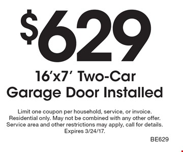$629 16'x7' Two-Car Garage Door Installed. Limit one coupon per household, service, or invoice. Residential only. May not be combined with any other offer. Service area and other restrictions may apply, call for details. Expires 3/24/17. BE629