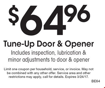 $64.96 Tune-Up Door & Opener. Includes inspection, lubrication & minor adjustments to door & opener. Limit one coupon per household, service, or invoice. May not be combined with any other offer. Service area and other restrictions may apply, call for details. Expires 3/24/17. BE64