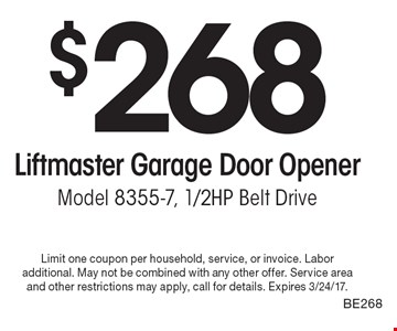 $268 Liftmaster Garage Door Opene. rModel 8355-7, 1/2HP Belt Drive BE268. Limit one coupon per household, service, or invoice. Labor additional. May not be combined with any other offer. Service area and other restrictions may apply, call for details. Expires 3/24/17.