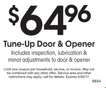 $64.96 Tune-Up Door & Opener. Includes inspection, lubrication & minor adjustments to door & opener. Limit one coupon per household, service, or invoice. May not be combined with any other offer. Service area and other restrictions may apply, call for details. Expires 5/20/17. BE64