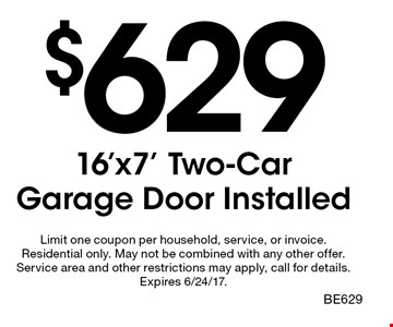 $629 16'x7' Two-Car Garage Door Installed. Limit one coupon per household, service, or invoice. Residential only. May not be combined with any other offer. Service area and other restrictions may apply, call for details. Expires 6/24/17. BE629