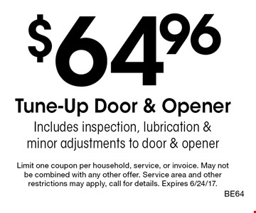$64.96 Tune-Up Door & Opener. Includes inspection, lubrication & minor adjustments to door & opener. Limit one coupon per household, service, or invoice. May not be combined with any other offer. Service area and other restrictions may apply, call for details. Expires 6/24/17. BE64