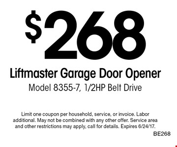 $268 Liftmaster Garage Door Opener Model 8355-7, 1/2HP Belt Drive. Limit one coupon per household, service, or invoice. Labor additional. May not be combined with any other offer. Service area and other restrictions may apply, call for details. Expires 6/24/17. BE268