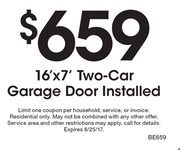 $659 16'x7' Two-Car Garage Door Installed. Limit one coupon per household, service, or invoice. Residential only. May not be combined with any other offer. Service area and other restrictions may apply, call for details. Expires 8/25/17. BE659