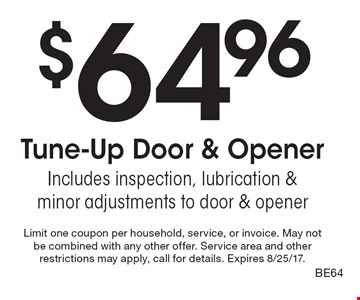 $64.96 Tune-Up Door & Opener Includes inspection, lubrication & minor adjustments to door & opener. Limit one coupon per household, service, or invoice. May not be combined with any other offer. Service area and other restrictions may apply, call for details. Expires 8/25/17.BE64