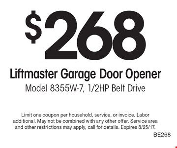 $268 Liftmaster Garage Door Opener Model 8355W-7, 1/2HP Belt Drive. Limit one coupon per household, service, or invoice. Labor additional. May not be combined with any other offer. Service area and other restrictions may apply, call for details. Expires 8/25/17.BE268