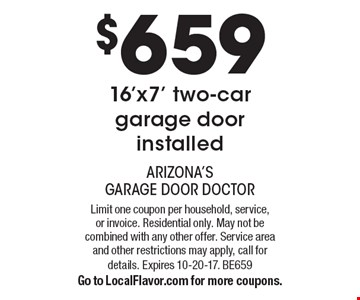 $659 16'x7' two-car garage door installed. Limit one coupon per household, service, or invoice. Residential only. May not be combined with any other offer. Service area and other restrictions may apply, call for details. Expires 10-20-17. BE659. Go to LocalFlavor.com for more coupons.