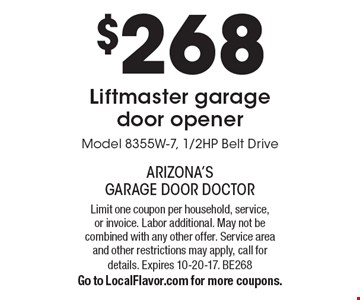 $268 Liftmaster garage door opener. Model 8355W-7, 1/2HP Belt Drive. Limit one coupon per household, service, or invoice. Labor additional. May not be combined with any other offer. Service area and other restrictions may apply, call for details. Expires 10-20-17. BE268. Go to LocalFlavor.com for more coupons.