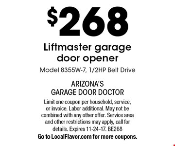 $268 Liftmaster garage door opener. Model 8355W-7, 1/2HP Belt Drive. Limit one coupon per household, service, or invoice. Labor additional. May not be combined with any other offer. Service area and other restrictions may apply, call for details. Expires 11-24-17. BE268Go to LocalFlavor.com for more coupons.