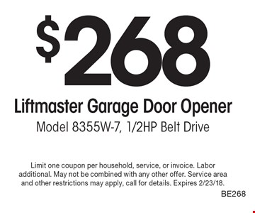 $268 Liftmaster Garage Door OpenerModel 8355W-7, 1/2HP Belt Drive. Limit one coupon per household, service, or invoice. Labor additional. May not be combined with any other offer. Service area and other restrictions may apply, call for details. Expires 2/23/18.BE268