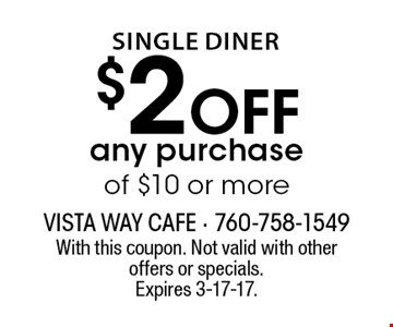 Single Diner. $2 off any purchase of $10 or more. With this coupon. Not valid with other offers or specials. Expires 3-17-17.