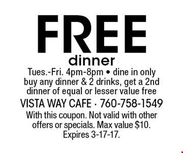 Free dinner. Tues.-Fri. 4pm-8pm. Dine in only. Buy any dinner & 2 drinks, get a 2nd dinner of equal or lesser value free. With this coupon. Not valid with other offers or specials. Max value $10. Expires 3-17-17.