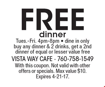 Free dinner, Tues.-Fri. 4pm-8pm - dine in only. Buy any dinner & 2 drinks, get a 2nd dinner of equal or lesser value free. With this coupon. Not valid with other offers or specials. Max value $10. Expires 4-21-17.