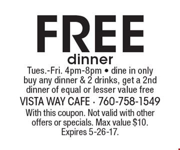 Free dinner Tues.-Fri. 4pm-8pm - dine in only. Buy any dinner & 2 drinks, get a 2nd dinner of equal or lesser value free. With this coupon. Not valid with other offers or specials. Max value $10. Expires 5-26-17.