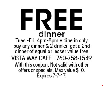 Free dinner Tues.-Fri. 4pm-8pm - dine in only buy any dinner & 2 drinks, get a 2nd dinner of equal or lesser value free. With this coupon. Not valid with other offers or specials. Max value $10. Expires 7-7-17.