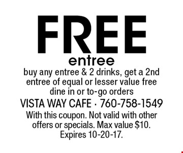 Free entree buy any entree & 2 drinks, get a 2nd entree of equal or lesser value free dine in or to-go orders. With this coupon. Not valid with other offers or specials. Max value $10. Expires 10-20-17.